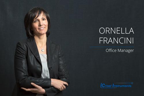 Ornella Francini - Office Manager Ha 25 anni di esperienza nel supporto clienti, cura i progetti di ricerca e sviluppo. Responsabile della Gestione Qualità, sistema qualità conforme alla norma ISO 9001:2008.